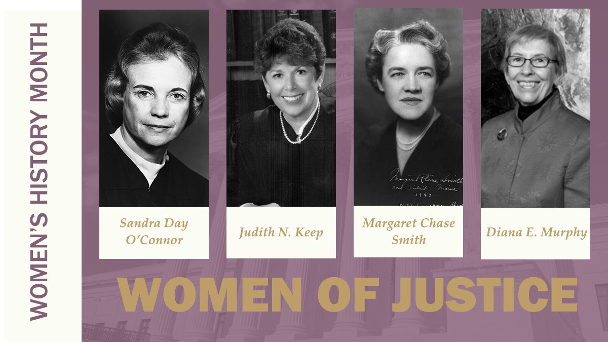 Women's History Month: Women of Justice. Sandra Day O'Connor. Judith N. Keep. Margaret Chase Smith. Diana E. Murphy.