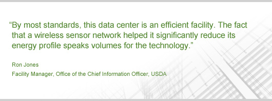 By most standards, this data center is an efficient facility. The fact that a wireless sensor network helped it significantly reduce its energy profile speaks volumes for the technology. -- Quote by Ron Jones, Facility Manager, Office of the Chief Information Officer, USDA